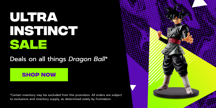 Ultra Instinct Sale. Deals on All Things Dragon Ball. Certain inventory may be excluded from this promotion. All orders are subject to exclusions and inventory supply, as determined solely by Funimation.
