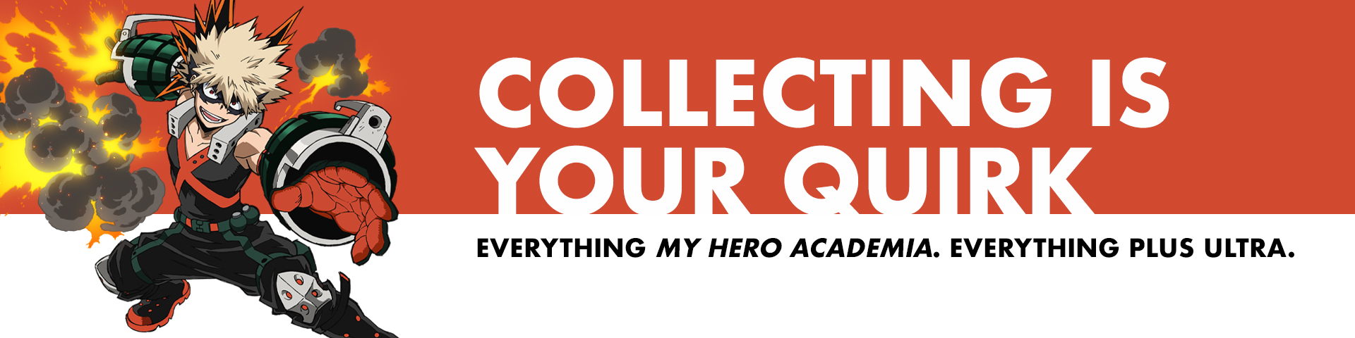Collecting Is Your Quirk. Everything My Hero Academia. Everything Plus Ultra.